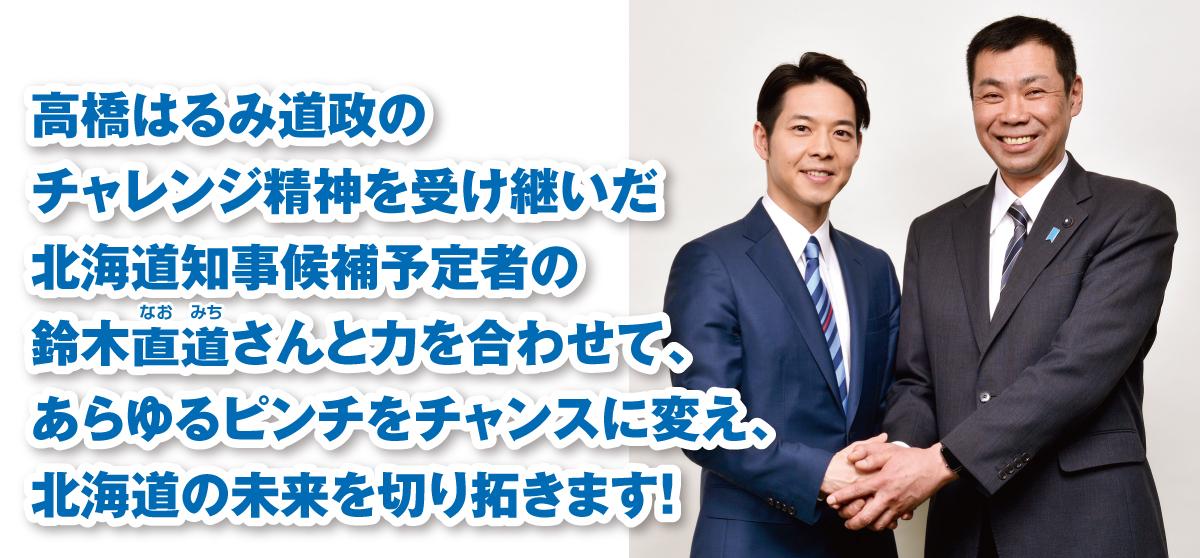 高橋はるみ道政のチャレンジ精神を受け継いだ北海道知事候補予定者の鈴木直道さんと力を合わせて、あらゆるピンチをチャンスに変え、北海道の未来を切り拓きます!