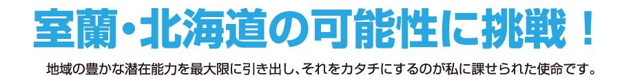 室蘭・北海道の可能性に挑戦!地域の豊かな潜在能力を最大限に引き出し、それをカタチにするのが私に課せられた使命です。